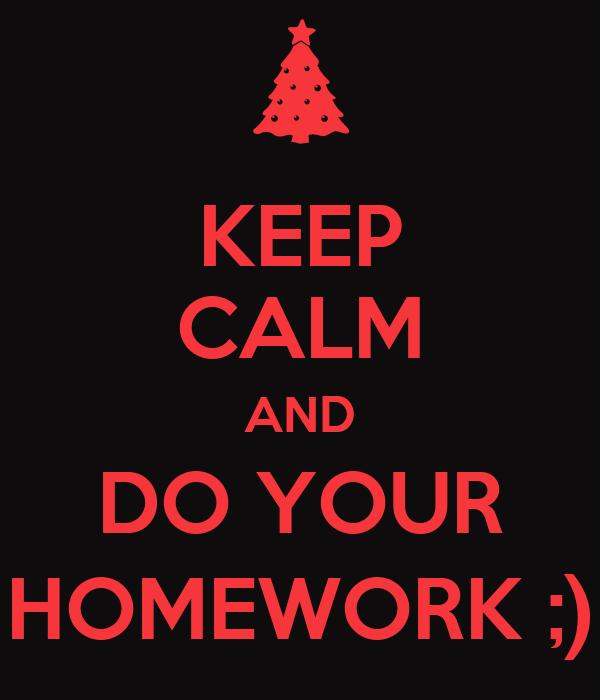 KEEP CALM AND DO YOUR HOMEWORK ;)