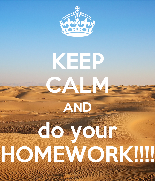 KEEP CALM AND do your HOMEWORK!!!!