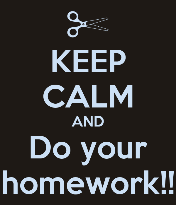 KEEP CALM AND Do your homework!!