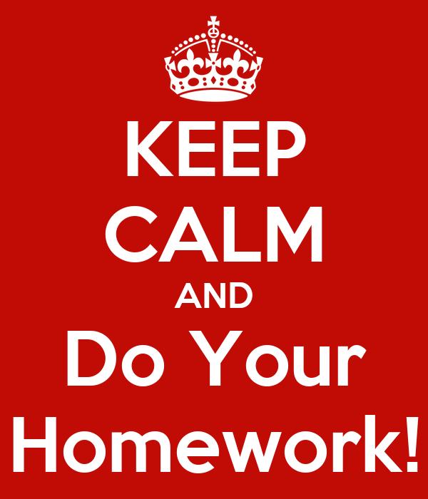 KEEP CALM AND Do Your Homework!