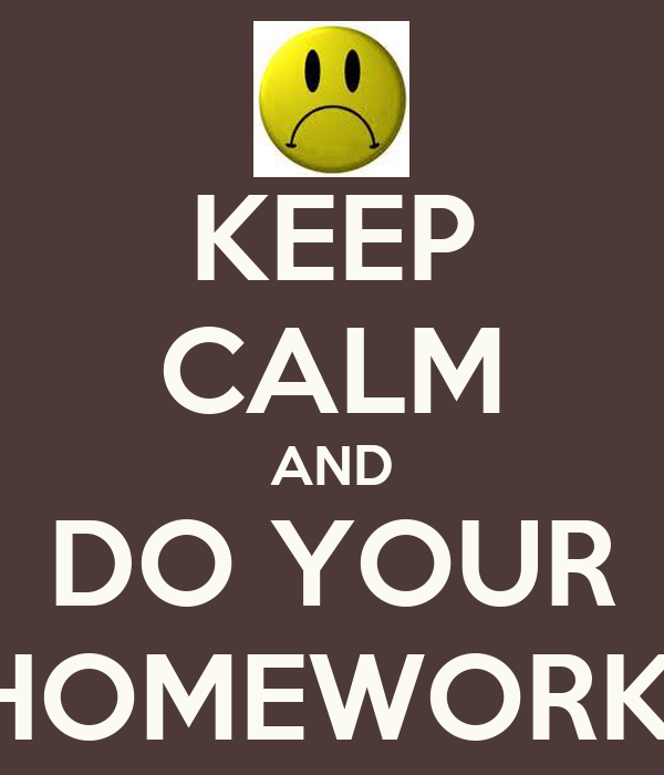 KEEP CALM AND DO YOUR HOMEWORK!