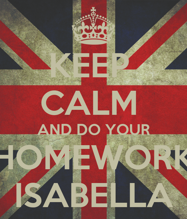 KEEP  CALM  AND DO YOUR HOMEWORK ISABELLA