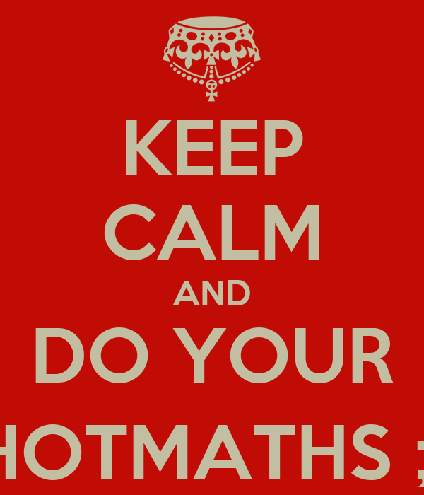 KEEP CALM AND DO YOUR HOTMATHS ;)
