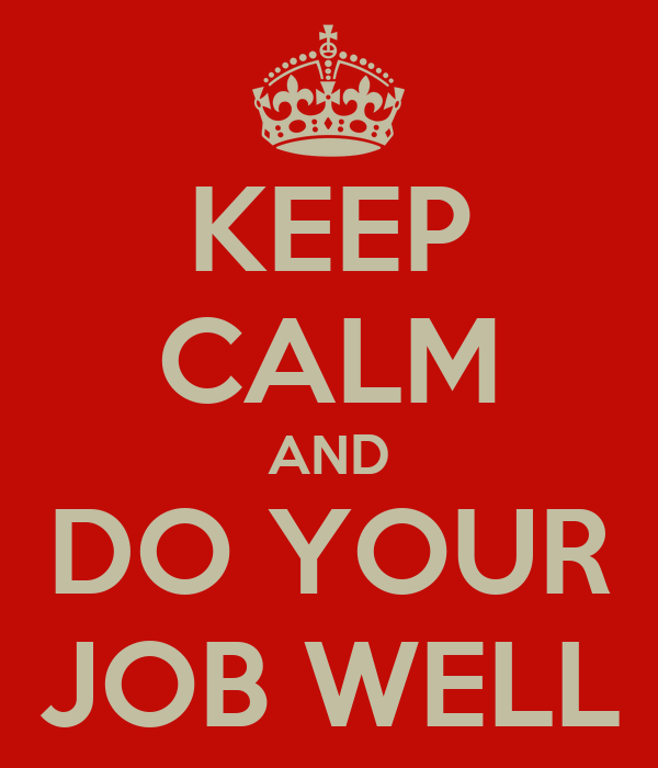 KEEP CALM AND DO YOUR JOB WELL