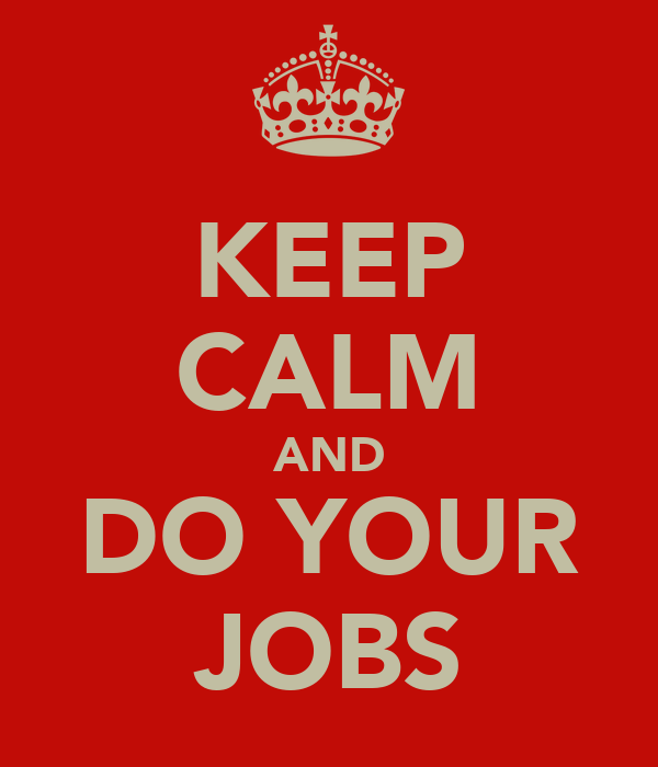 KEEP CALM AND DO YOUR JOBS