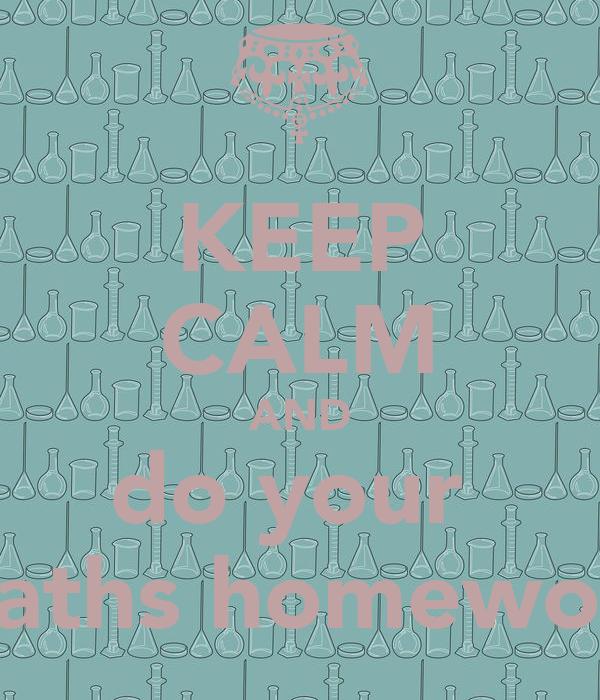 KEEP CALM AND do your  maths homework