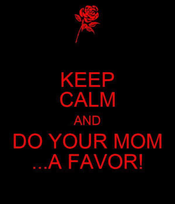 KEEP CALM AND DO YOUR MOM ...A FAVOR!
