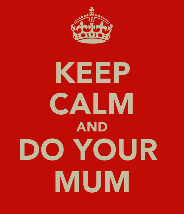 KEEP CALM AND DO YOUR  MUM