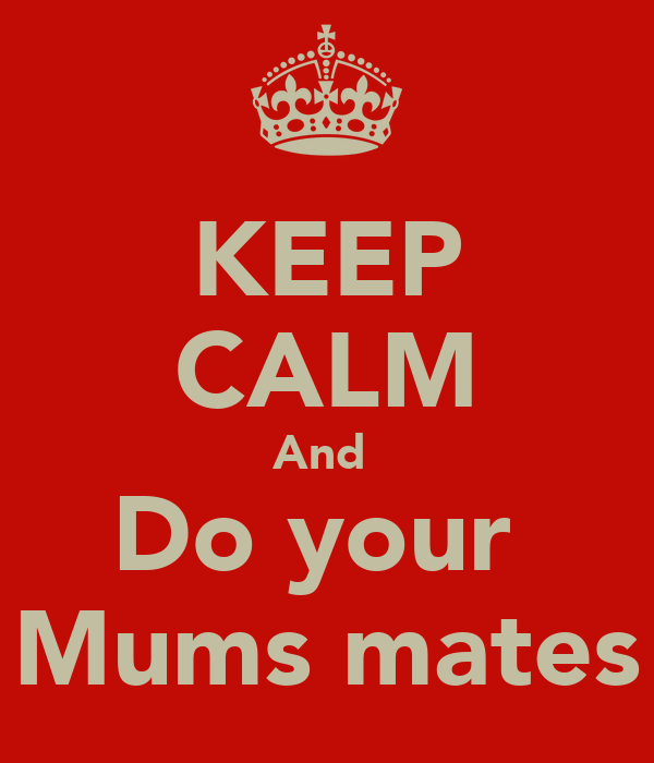 KEEP CALM And  Do your  Mums mates