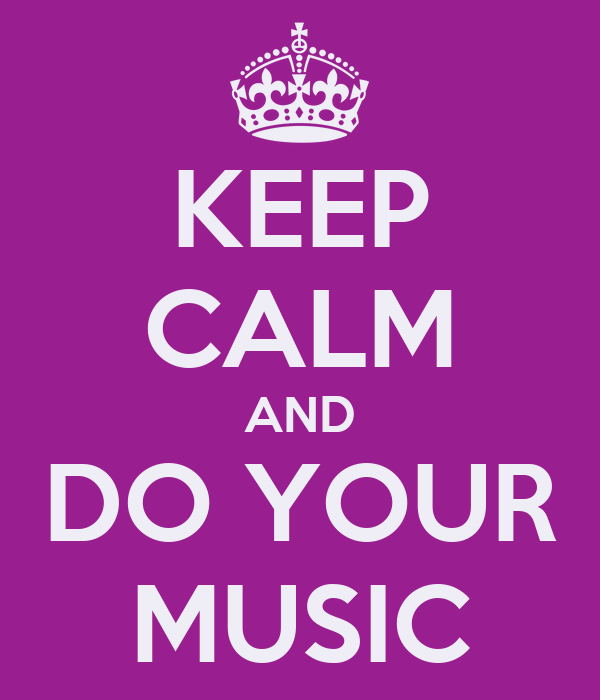 KEEP CALM AND DO YOUR MUSIC