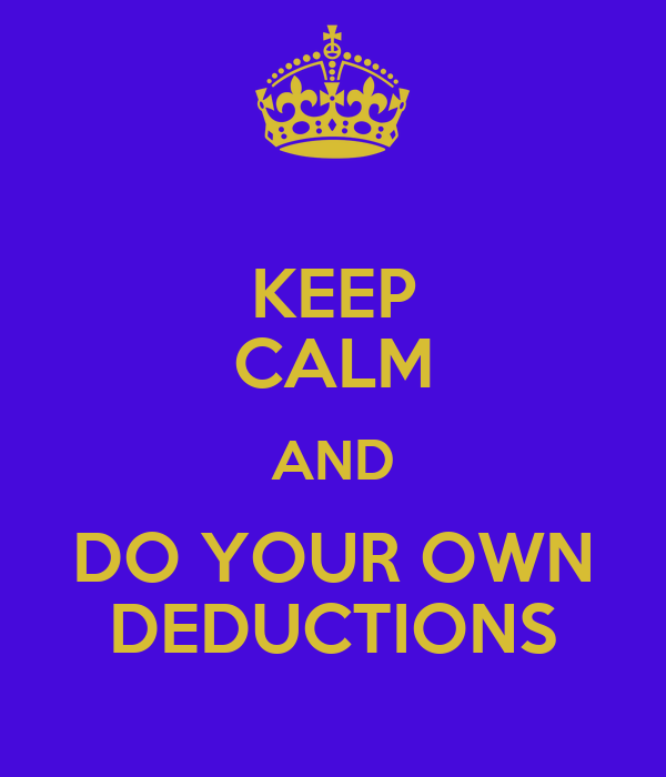 KEEP CALM AND DO YOUR OWN DEDUCTIONS