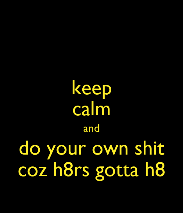 keep calm and do your own shit coz h8rs gotta h8