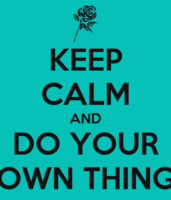 KEEP CALM AND DO YOUR OWN THING