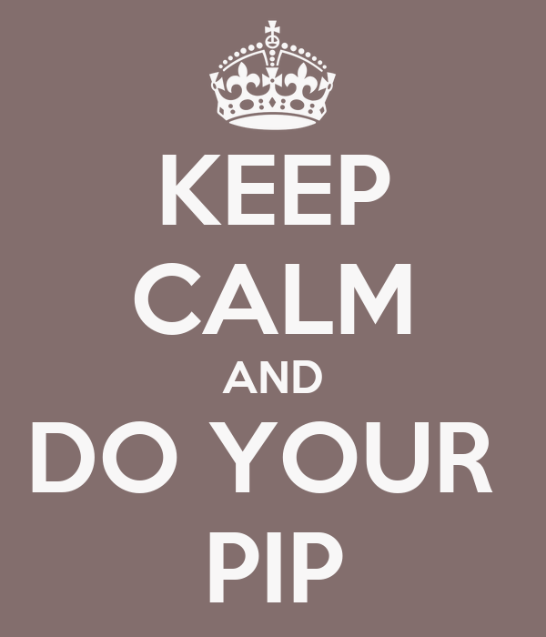KEEP CALM AND DO YOUR  PIP