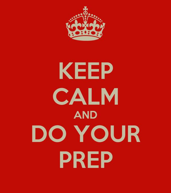KEEP CALM AND DO YOUR PREP
