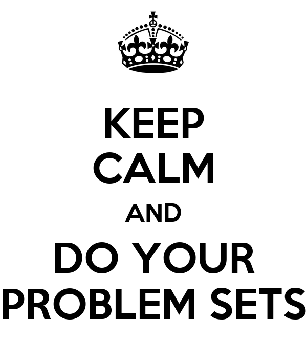 KEEP CALM AND DO YOUR PROBLEM SETS