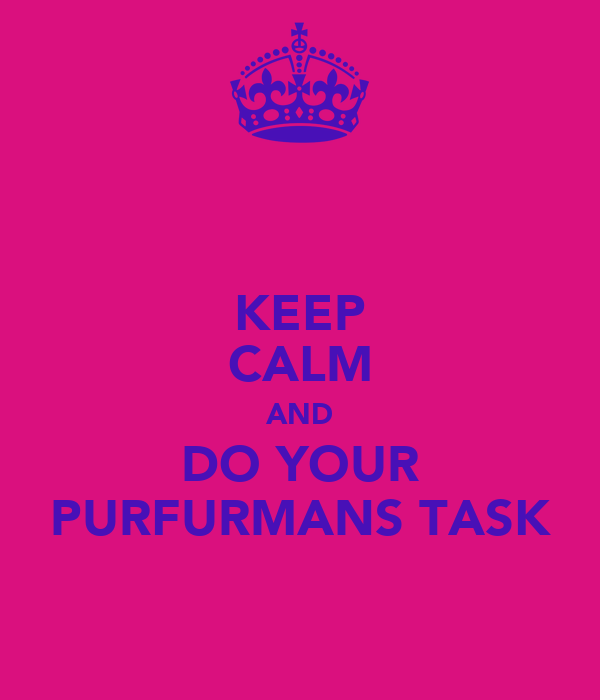 KEEP CALM AND DO YOUR PURFURMANS TASK