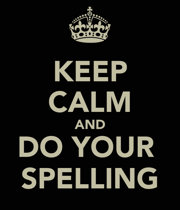 KEEP CALM AND DO YOUR  SPELLING