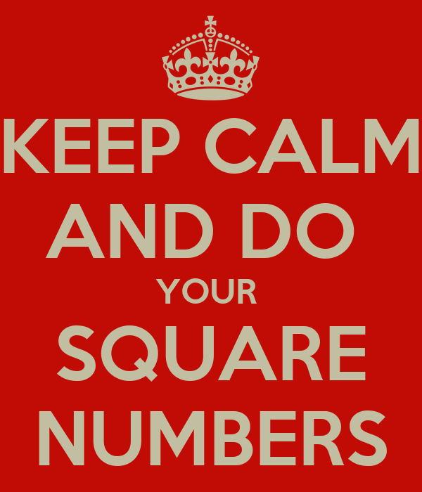 KEEP CALM  AND DO  YOUR  SQUARE NUMBERS