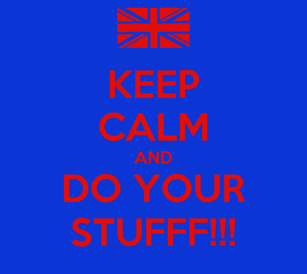 KEEP CALM AND DO YOUR STUFFF!!!