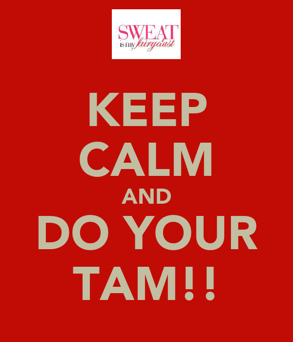 KEEP CALM AND DO YOUR TAM!!