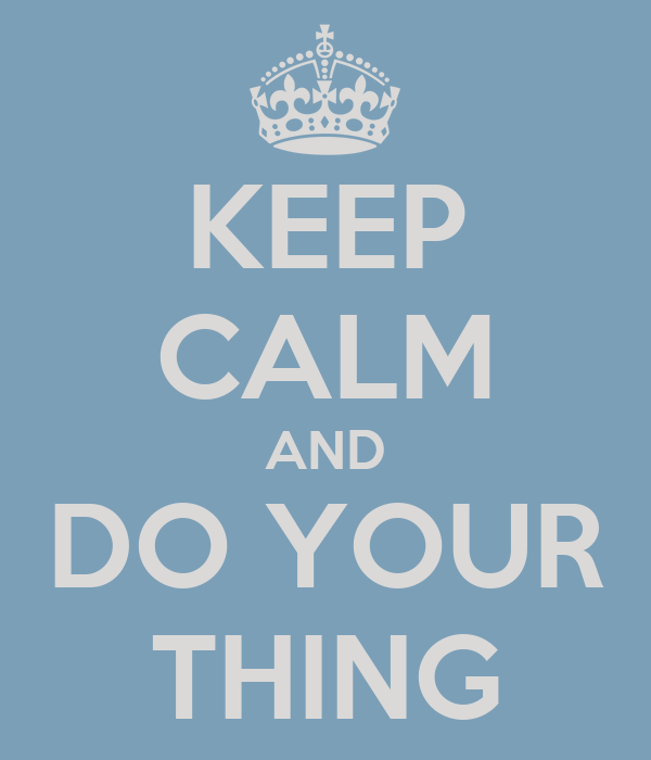 KEEP CALM AND DO YOUR THING