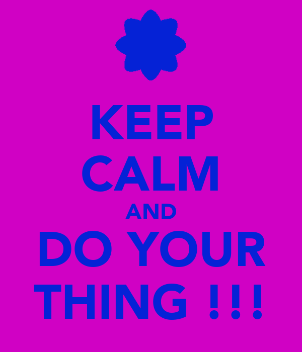 KEEP CALM AND DO YOUR THING !!!