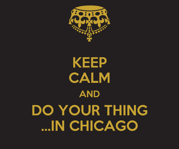 KEEP CALM AND DO YOUR THING ...IN CHICAGO