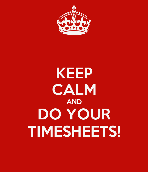 KEEP CALM AND DO YOUR TIMESHEETS!