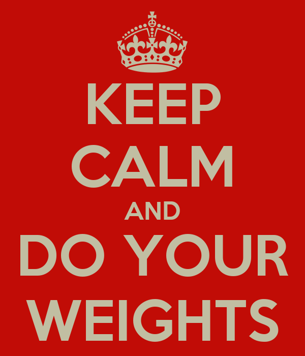 KEEP CALM AND DO YOUR WEIGHTS