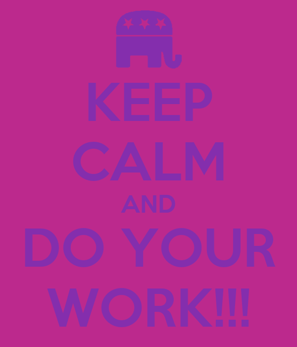 KEEP CALM AND DO YOUR WORK!!!