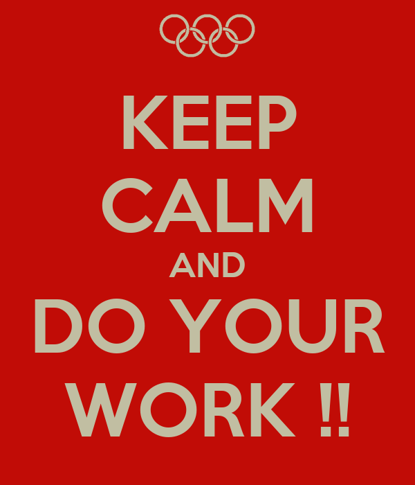 KEEP CALM AND DO YOUR WORK !!