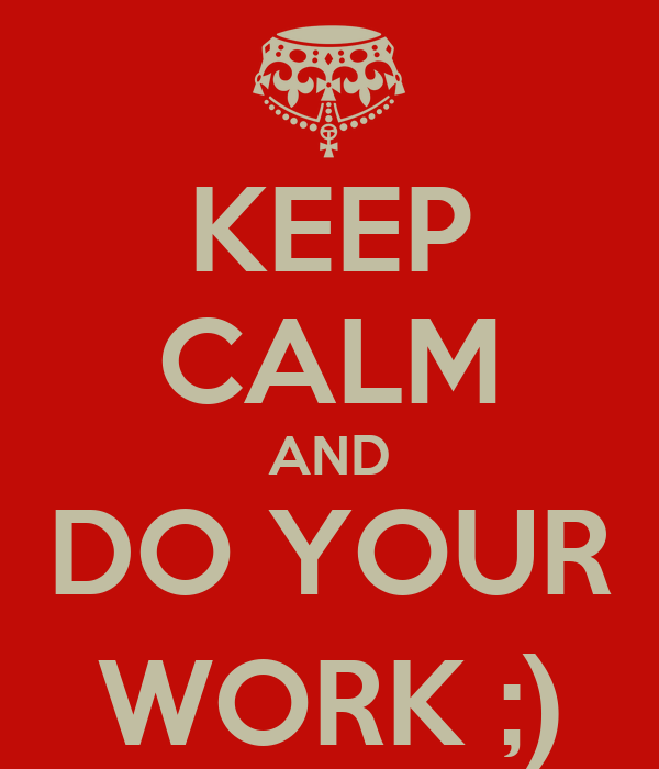 KEEP CALM AND DO YOUR WORK ;)