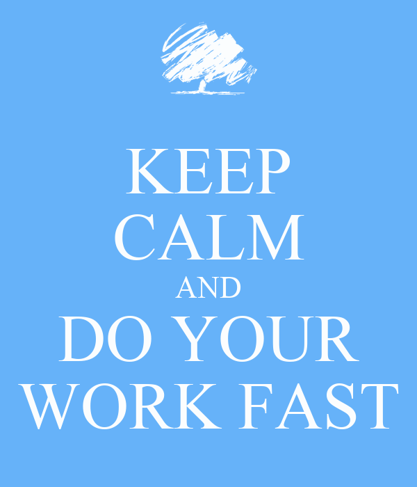 KEEP CALM AND DO YOUR WORK FAST