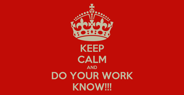 KEEP CALM AND DO YOUR WORK KNOW!!!