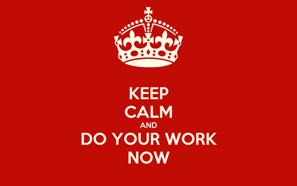 KEEP CALM AND DO YOUR WORK NOW
