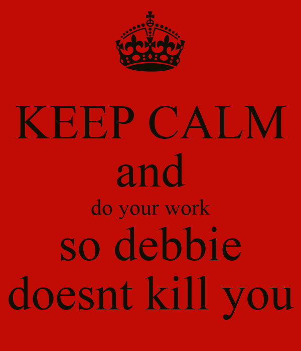 KEEP CALM and do your work so debbie doesnt kill you