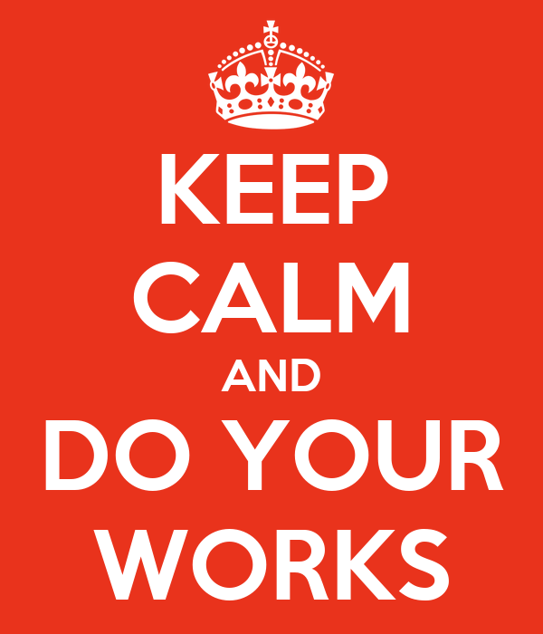KEEP CALM AND DO YOUR WORKS
