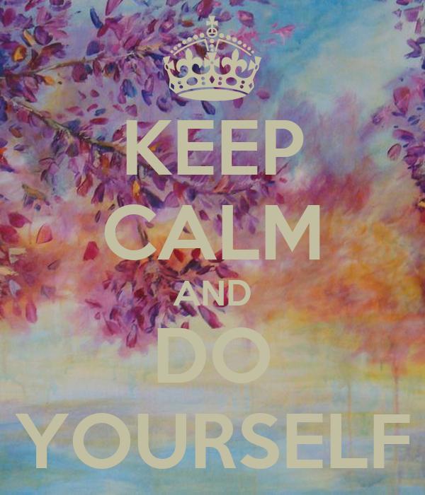 KEEP CALM AND DO YOURSELF