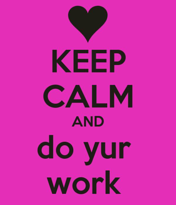 KEEP CALM AND do yur  work