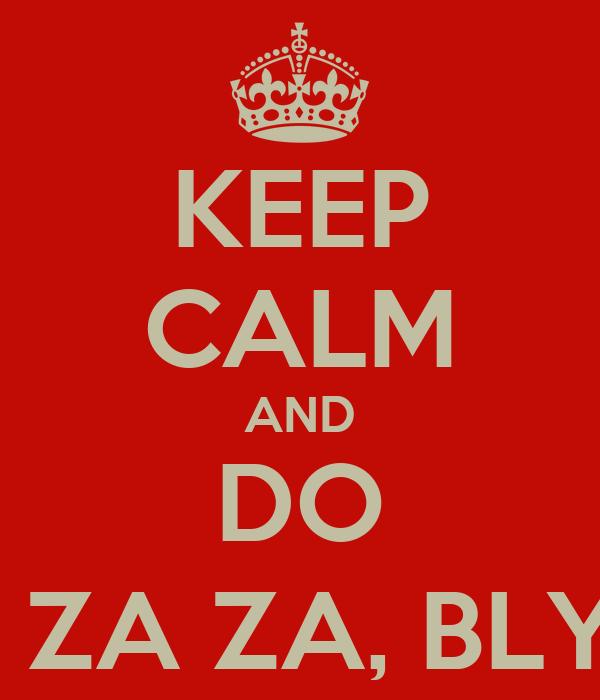 KEEP CALM AND DO ZA ZA ZA, BLYA!!