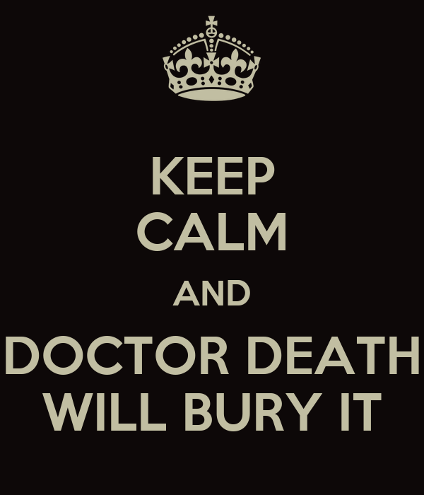KEEP CALM AND DOCTOR DEATH WILL BURY IT