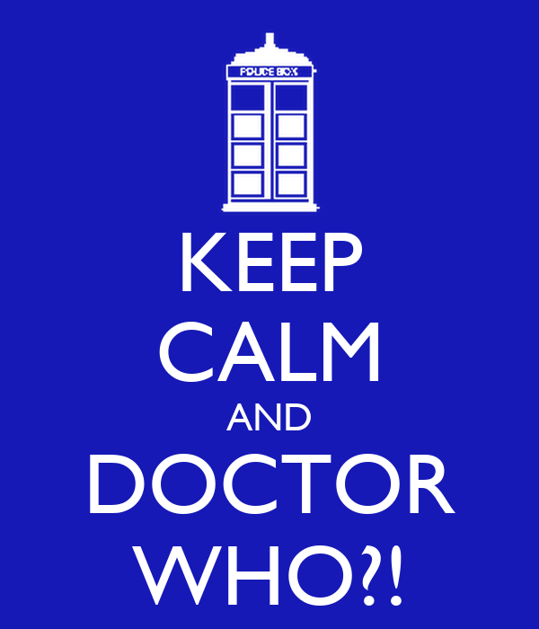 KEEP CALM AND DOCTOR WHO?!