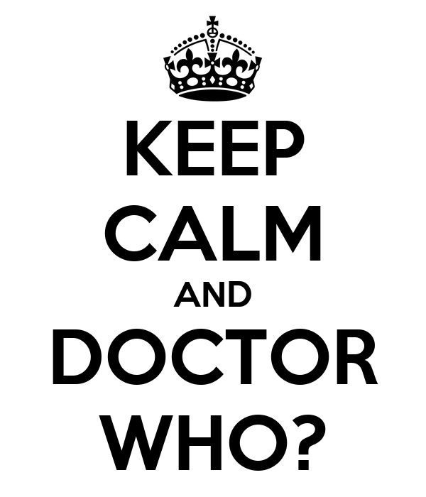 KEEP CALM AND DOCTOR WHO?