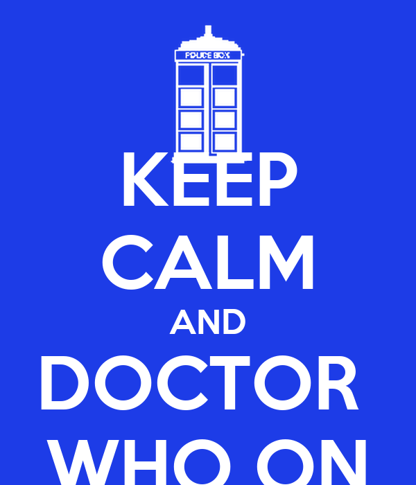KEEP CALM AND DOCTOR  WHO ON