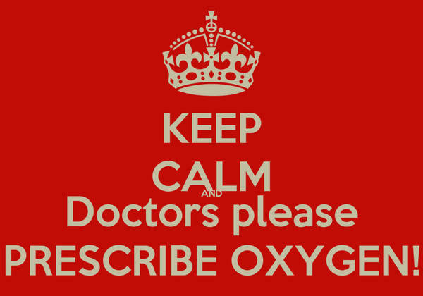 KEEP CALM AND Doctors please PRESCRIBE OXYGEN!