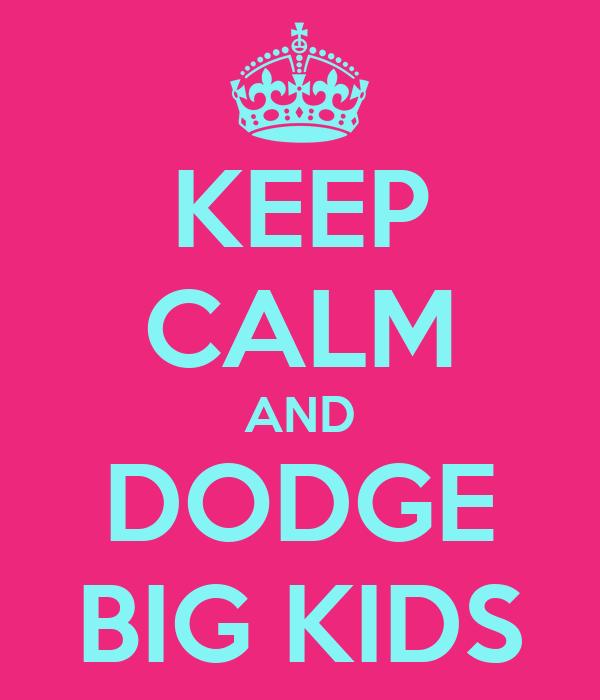 KEEP CALM AND DODGE BIG KIDS