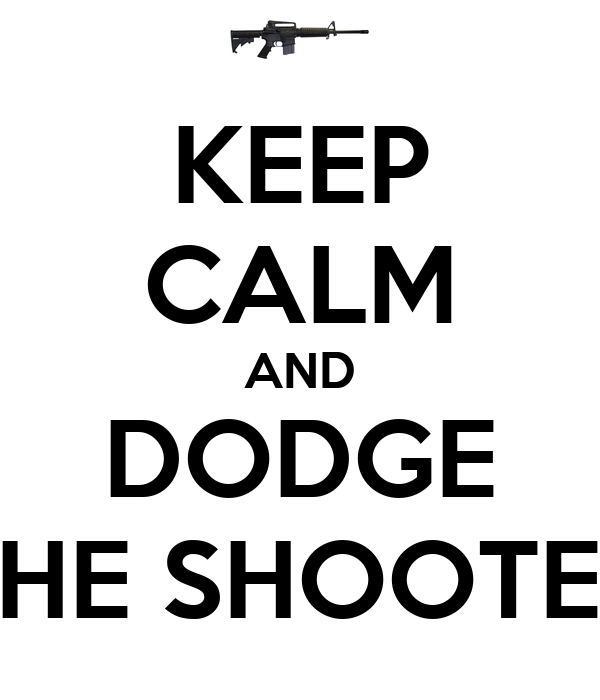 KEEP CALM AND DODGE THE SHOOTER