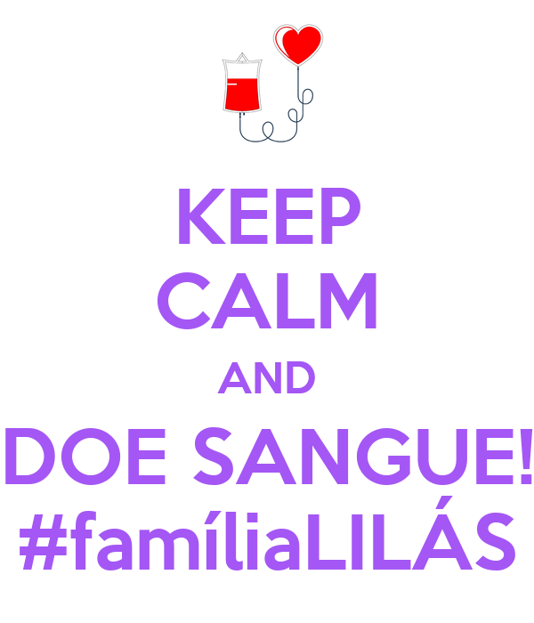 KEEP CALM AND DOE SANGUE! #famíliaLILÁS