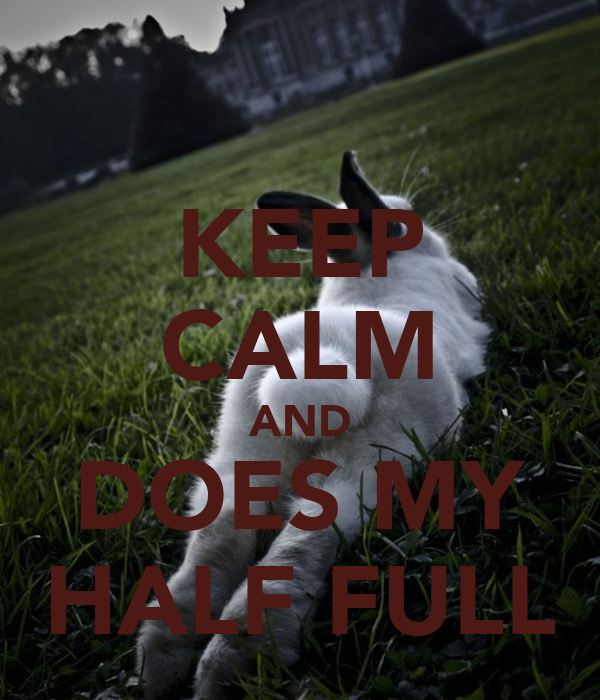 KEEP CALM AND DOES MY HALF FULL